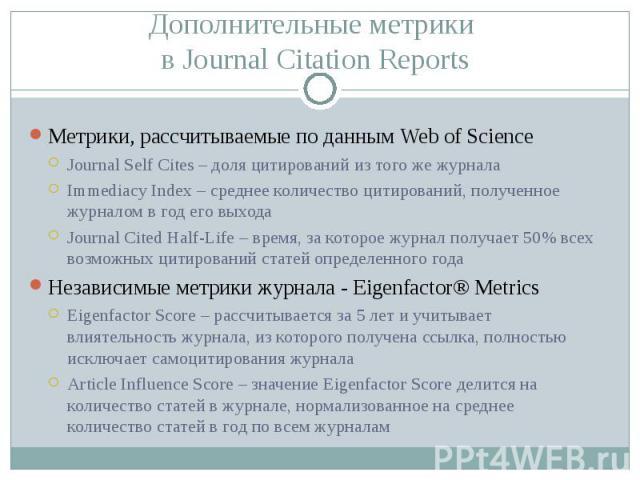 Метрики, рассчитываемые по данным Web of Science Метрики, рассчитываемые по данным Web of Science Journal Self Cites – доля цитирований из того же журнала Immediacy Index – среднее количество цитирований, полученное журналом в год его выхода Journal…