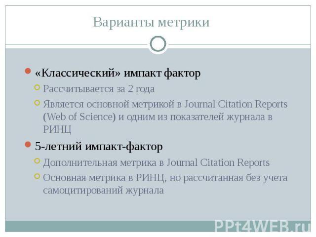 «Классический» импакт фактор «Классический» импакт фактор Рассчитывается за 2 года Является основной метрикой в Journal Citation Reports (Web of Science) и одним из показателей журнала в РИНЦ 5-летний импакт-фактор Дополнительная метрика в Journal C…