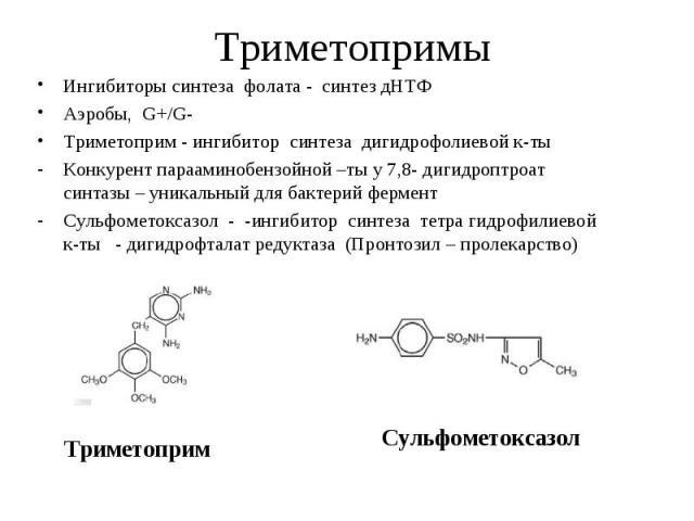 Ингибиторы синтеза фолата - синтез дНТФ Ингибиторы синтеза фолата - синтез дНТФ Аэробы, G+/G- Триметоприм - ингибитор синтеза дигидрофолиевой к-ты Конкурент парааминобензойной –ты у 7,8- дигидроптроат синтазы – уникальный для бактерий фермент Сульфо…