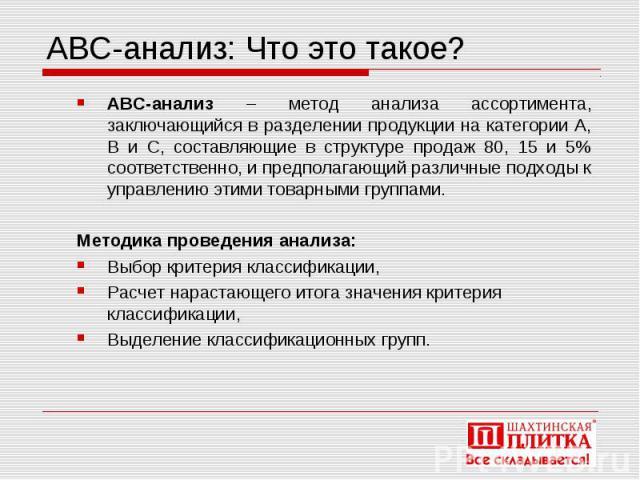 АВС-анализ: Что это такое? АВС-анализ – метод анализа ассортимента, заключающийся в разделении продукции на категории А, В и С, составляющие в структуре продаж 80, 15 и 5% соответственно, и предполагающий различные подходы к управлению этими товарны…