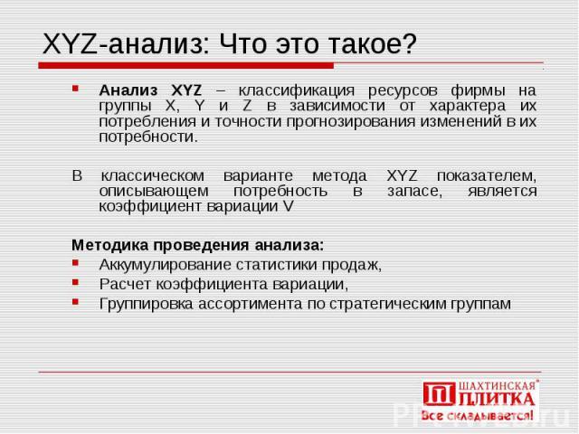 XYZ-анализ: Что это такое? Анализ XYZ – классификация ресурсов фирмы на группы X, Y и Z в зависимости от характера их потребления и точности прогнозирования изменений в их потребности. В классическом варианте метода XYZ показателем, описывающем потр…
