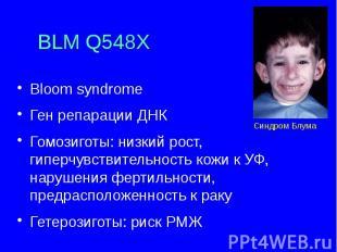 BLM Q548X Bloom syndrome Ген репарации ДНК Гомозиготы: низкий рост, гиперчувстви