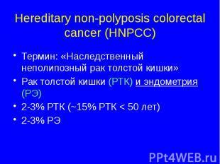 Hereditary non-polyposis colorectal cancer (HNPCC) Термин: «Наследственный непол
