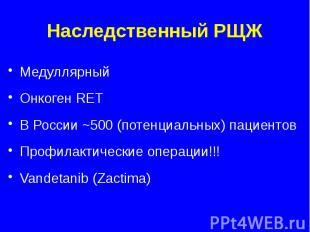 Наследственный РЩЖ Медуллярный Онкоген RET В России ~500 (потенциальных) пациент