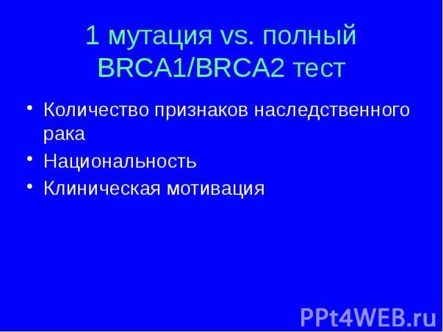 1 мутация vs. полный BRCA1/BRCA2 тест Количество признаков наследственного рака Национальность Клиническая мотивация