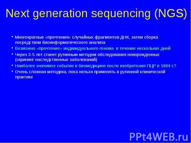 Next generation sequencing (NGS) Многократные «прочтения» случайных фрагментов ДНК, затем сборка посредством биоинформатического анализа Возможно «прочтение» индивидуального генома в течение нескольких дней Через 3-5 лет станет рутинным методом обсл…