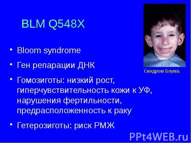 BLM Q548X Bloom syndrome Ген репарации ДНК Гомозиготы: низкий рост, гиперчувствительность кожи к УФ, нарушения фертильности, предрасположенность к раку Гетерозиготы: риск РМЖ