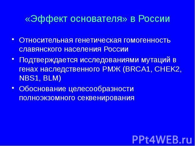 «Эффект основателя» в России Относительная генетическая гомогенность славянского населения России Подтверждается исследованиями мутаций в генах наследственного РМЖ (BRCA1, CHEK2, NBS1, BLM) Обоснование целесообразности полноэкзомного секвенирования