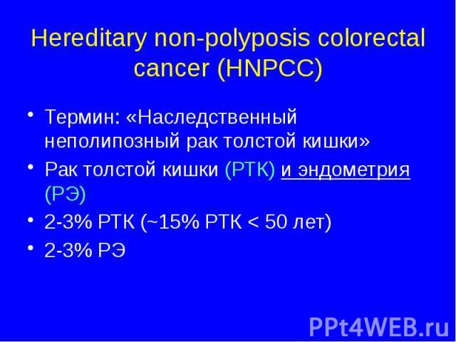 Hereditary non-polyposis colorectal cancer (HNPCC) Термин: «Наследственный неполипозный рак толстой кишки» Рак толстой кишки (РТК) и эндометрия (РЭ) 2-3% РТК (~15% РТК < 50 лет) 2-3% РЭ