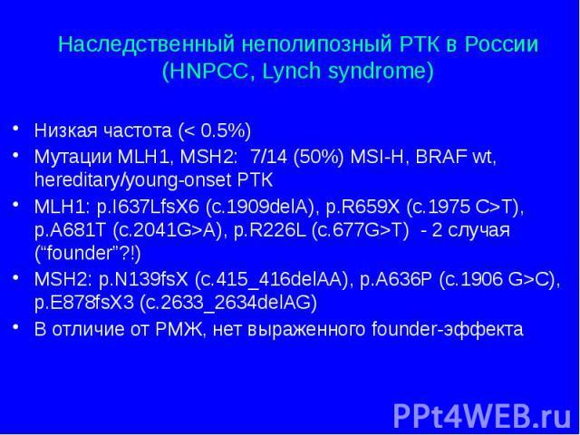 Наследственный неполипозный РТК в России (HNPCC, Lynch syndrome) Низкая частота (< 0.5%) Мутации MLH1, MSH2: 7/14 (50%) MSI-H, BRAF wt, hereditary/young-onset РТК MLH1: p.I637LfsX6 (c.1909delA), p.R659X (c.1975 C>T), p.A681T (c.2041G>A), p.…