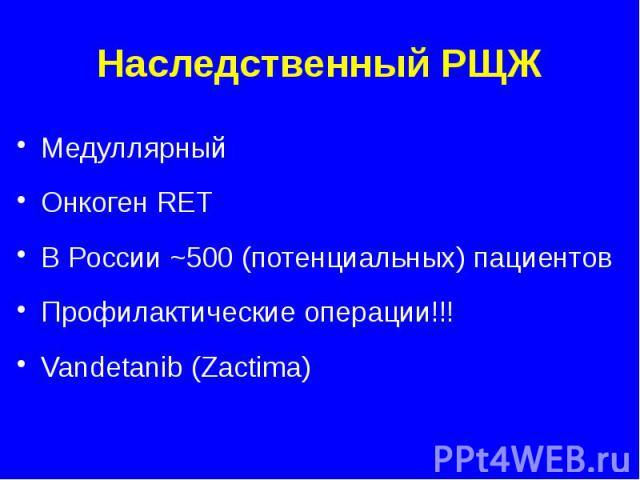 Наследственный РЩЖ Медуллярный Онкоген RET В России ~500 (потенциальных) пациентов Профилактические операции!!! Vandetanib (Zactima)