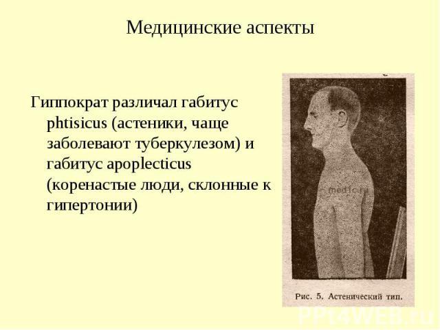 Медицинские аспекты Гиппократ различал габитус phtisicus (астеники, чаще заболевают туберкулезом) и габитус apoplecticus (коренастые люди, склонные к гипертонии)