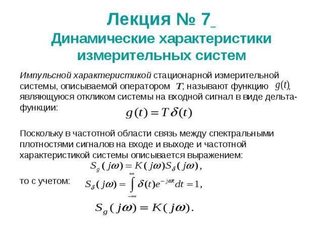 Лекция № 7 Динамические характеристики измерительных систем Импульсной характеристикой стационарной измерительной системы, описываемой оператором , называют функцию , являющуюся откликом системы на входной сигнал в виде дельта-функции: Поскольку в ч…