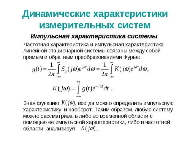 Динамические характеристики измерительных систем Импульсная характеристика системы Частотная характеристика и импульсная характеристика линейной стационарной системы связаны между собой прямым и обратным преобразованиями Фурье: Зная функцию , всегда…