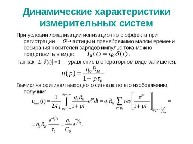 Динамические характеристики измерительных систем При условии локализации ионизационного эффекта при регистрации -частицы и пренебрежимо малом времени собирания носителей зарядов импульс тока можно представить в виде: Так как , уравнение в операторно…
