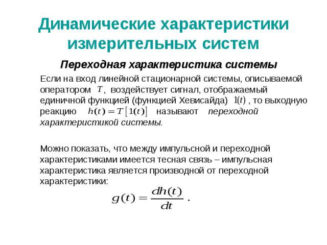 Динамические характеристики измерительных систем Переходная характеристика системы Если на вход линейной стационарной системы, описываемой оператором , воздействует сигнал, отображаемый единичной функцией (функцией Хевисайда) , то выходную реакцию н…