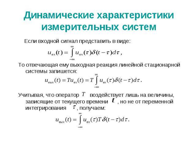 Динамические характеристики измерительных систем Если входной сигнал представить в виде: То отвечающая ему выходная реакция линейной стационарной системы запишется: Учитывая, что оператор воздействует лишь на величины, зависящие от текущего времени …