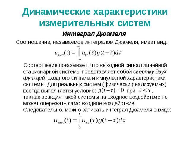 Динамические характеристики измерительных систем Интеграл Дюамеля Соотношение, называемое интегралом Дюамеля, имеет вид: Соотношение показывает, что выходной сигнал линейной стационарной системы представляет собой свертку двух функций: входного сигн…