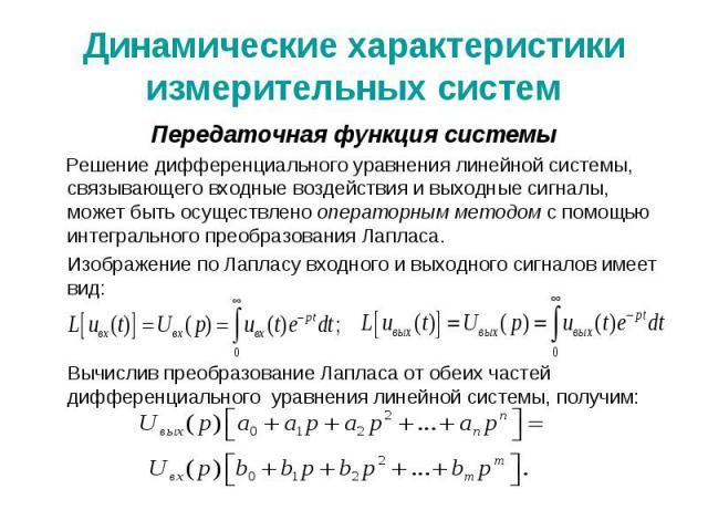 Динамические характеристики измерительных систем Передаточная функция системы Решение дифференциального уравнения линейной системы, связывающего входные воздействия и выходные сигналы, может быть осуществлено операторным методом с помощью интегральн…