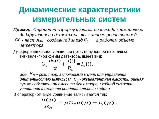 Динамические характеристики измерительных систем Пример. Определить форму сигнала на выходе кремниевого диффузионного детектора, вызванного регистрацией - частицы, создавшей заряд в рабочем объеме детектора. Дифференциальное уравнение цепи, полученн…
