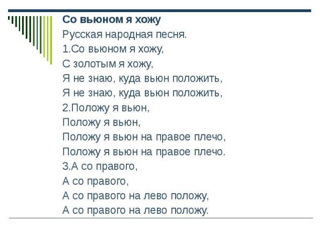 Со вьюном я хожу Со вьюном я хожу Русская народная песня. 1.Со вьюном я хожу, С золотым я хожу, Я не знаю, куда вьюн положить, Я не знаю, куда вьюн положить, 2.Положу я вьюн, Положу я вьюн, Положу я вьюн на правое плечо, Положу я вьюн на правое плеч…