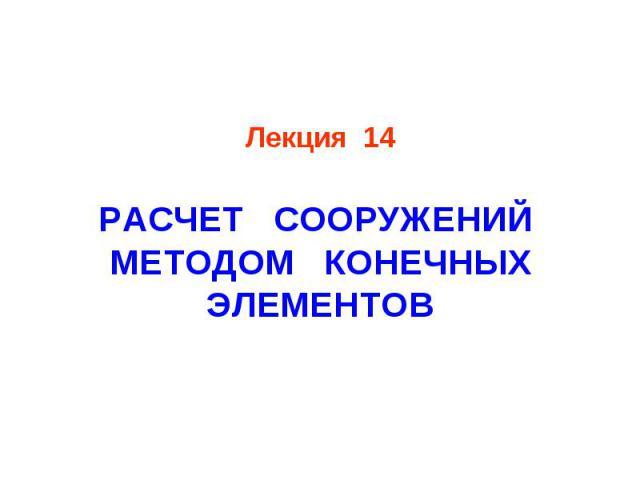 Лекция 14 РАСЧЕТ СООРУЖЕНИЙ МЕТОДОМ КОНЕЧНЫХ ЭЛЕМЕНТОВ