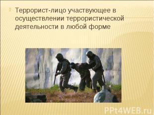 Террорист-лицо участвующее в осуществлении террористической деятельности в любой