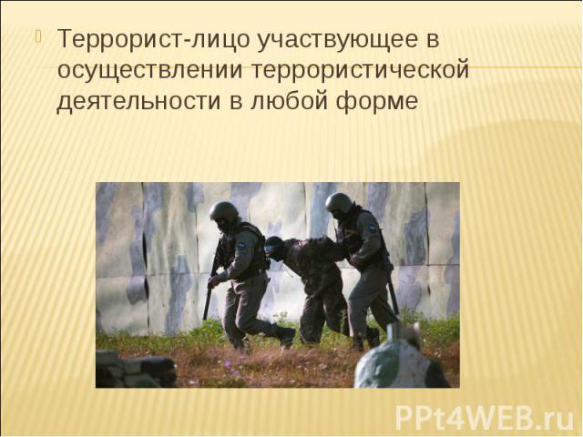 Террорист-лицо участвующее в осуществлении террористической деятельности в любой форме Террорист-лицо участвующее в осуществлении террористической деятельности в любой форме