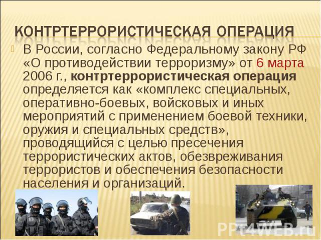 В России, согласно Федеральному закону РФ «О противодействии терроризму» от 6 марта 2006г., контртеррористическая операция определяется как «комплекс специальных, оперативно-боевых, войсковых и иных мероприятий с применением боевой техники, ор…