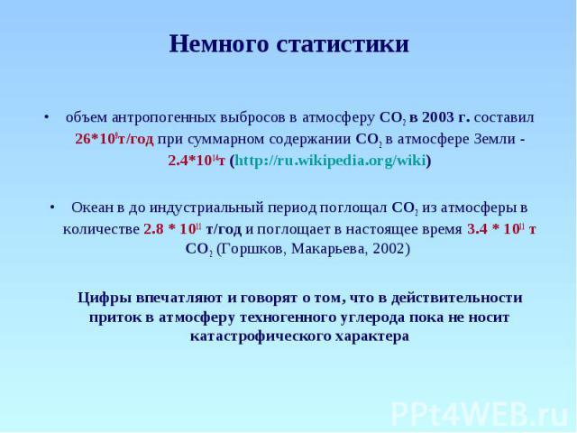 Немного статистики объем антропогенных выбросов в атмосферу СО2 в 2003 г. составил 26*109т/год при суммарном содержании СО2 в атмосфере Земли - 2.4*1014т (http://ru.wikipedia.org/wiki) Океан в до индустриальный период поглощал СО2 из атмосферы в кол…