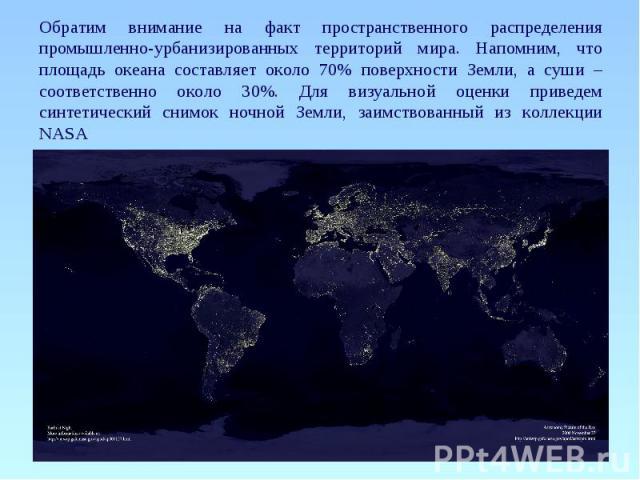 Обратим внимание на факт пространственного распределения промышленно-урбанизированных территорий мира. Напомним, что площадь океана составляет около 70% поверхности Земли, а суши – соответственно около 30%. Для визуальной оценки приведем синтетическ…
