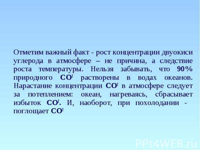 Отметим важный факт - рост концентрации двуокиси углерода в атмосфере – не причина, а следствие роста температуры. Нельзя забывать, что 90% природного СО2 растворены в водах океанов. Нарастание концентрации СО2 в атмосфере следует за потеплением: ок…