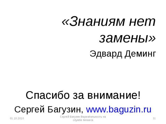 «Знаниям нет замены» «Знаниям нет замены» Эдвард Деминг Спасибо за внимание! Сергей Багузин, www.baguzin.ru