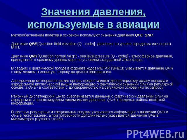 Метеообеспечении полетов в основном используют значения давления QFE, QNH. Метеообеспечении полетов в основном используют значения давления QFE, QNH. Давление QFE [Question field elevation (Q - code)] -давление на уровне аэродрома или порога ВПП. Да…