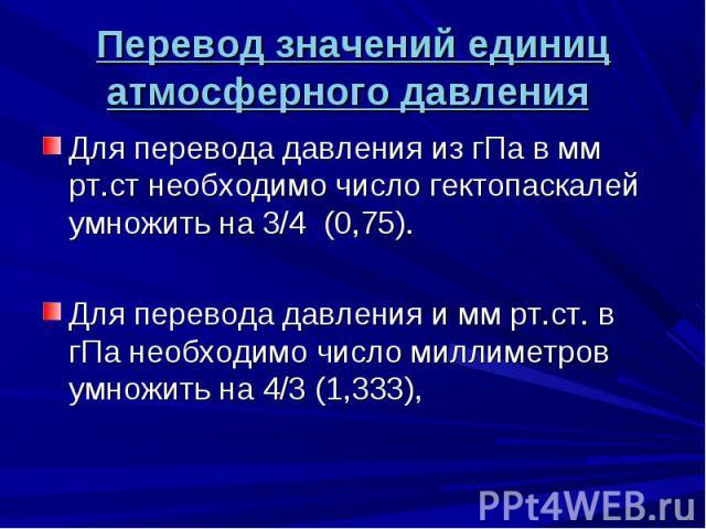 Для перевода давления из гПа в мм рт.ст необходимо число гектопаскалей умножить на 3/4 (0,75). Для перевода давления из гПа в мм рт.ст необходимо число гектопаскалей умножить на 3/4 (0,75). Для перевода давления и мм рт.ст. в гПа необходимо число ми…