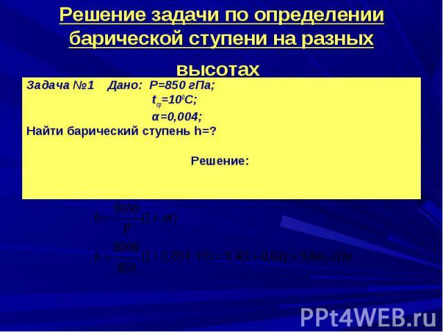 Задача №1 Дано: Р=850 гПа; Задача №1 Дано: Р=850 гПа; tср=100С; α=0,004; Найти барический ступень h=? Решение:
