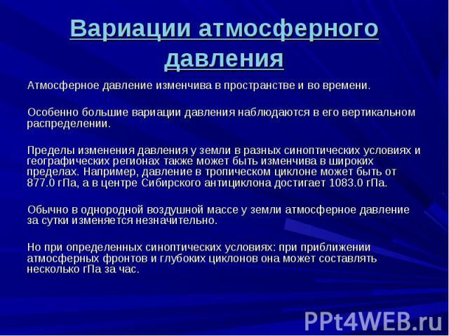 Атмосферное давление изменчива в пространстве и во времени. Атмосферное давление изменчива в пространстве и во времени. Особенно большие вариации давления наблюдаются в его вертикальном распределении. Пределы изменения давления у земли в разных сино…