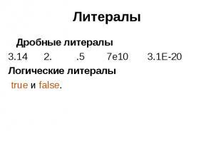 Литералы Дробные литералы 3.14 2. .5 7e10 3.1E-20 Логические литералы true и fal