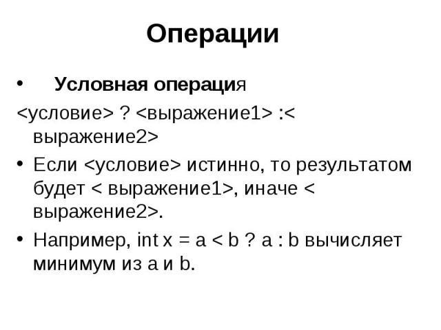 Операции Условная операция <условие> ? <выражение1> :< выражение2> Если <условие> истинно, то результатом будет < выражение1>, иначе < выражение2>. Например, int x = a < b ? a : b вычисляет минимум из a и b.