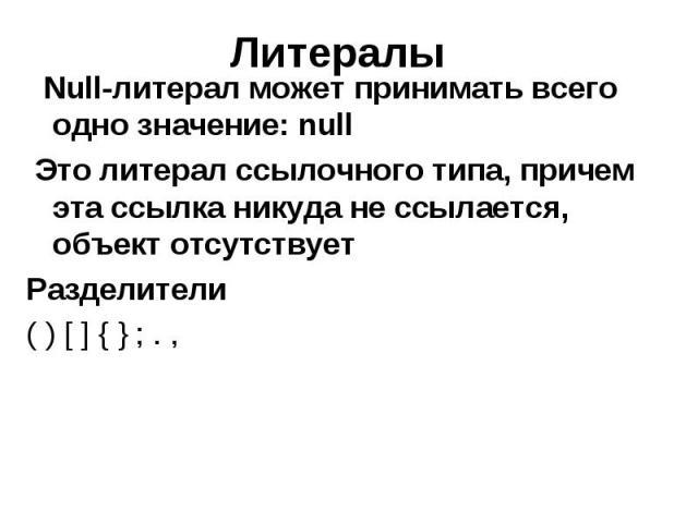 Литералы Null-литерал может принимать всего одно значение: null Это литерал ссылочного типа, причем эта ссылка никуда не ссылается, объект отсутствует Разделители ( ) [ ] { } ; . ,