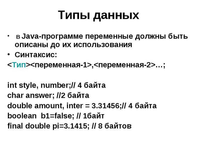 Типы данных В Java-программе переменные должны быть описаны до их использования Синтаксис: <Тип><переменная-1>,<переменная-2>…; int style, number;// 4 байта char answer; //2 байта double amount, inter = 3.31456;// 4 байта boolean b…