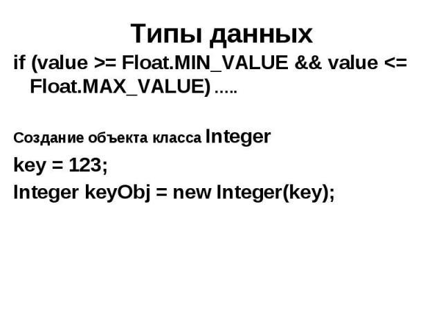 Типы данных if (value >= Float.MIN_VALUE && value <= Float.MAX_VALUE) ….. Создание объекта класса Integer key = 123; Integer keyObj = new Integer(key);