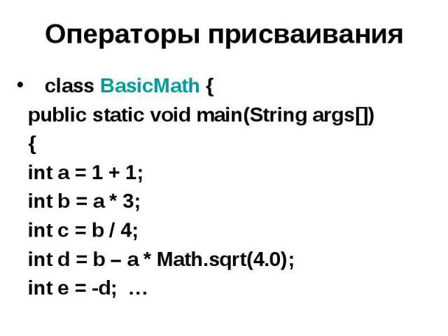 Операторы присваивания class BasicMath { public static void main(String args[]) { int a = 1 + 1; int b = a * 3; int c = b / 4; int d = b – а * Math.sqrt(4.0); int e = -d; …