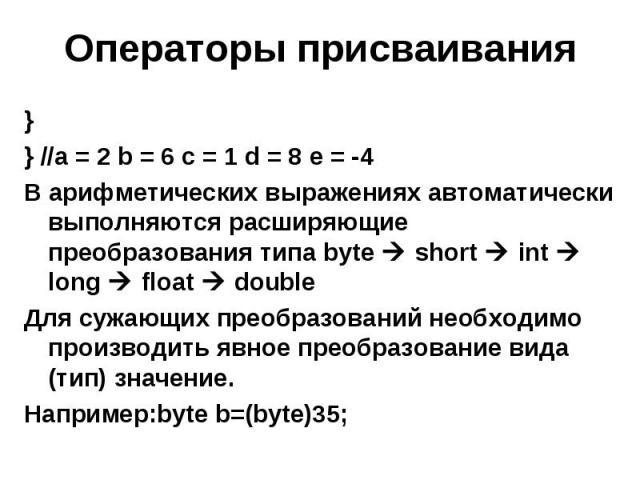 Операторы присваивания } } //a = 2 b = 6 c = 1 d = 8 e = -4 В арифметических выражениях автоматически выполняются расширяющие преобразования типа byte short int long float double Для сужающих преобразований необходимо производить явное преобразовани…