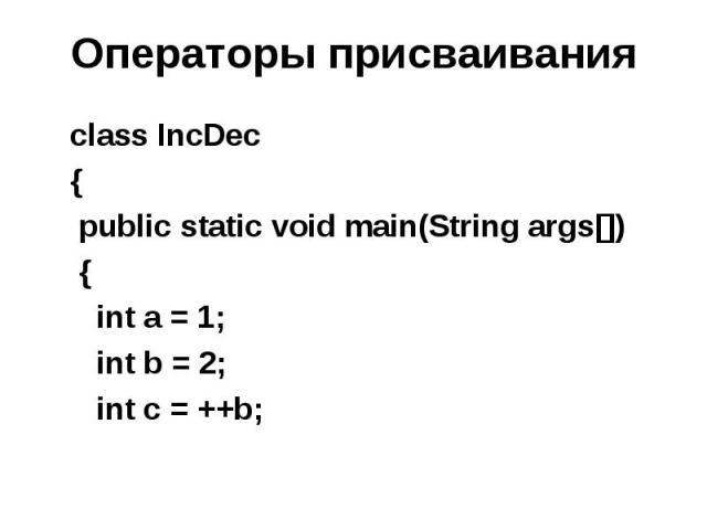 Операторы присваивания class IncDec { public static void main(String args[]) { int a = 1; int b = 2; int c = ++b;