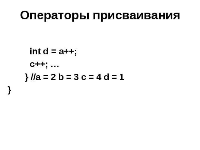 Операторы присваивания int d = a++; c++; … } //a = 2 b = 3 c = 4 d = 1 }