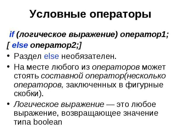 Условные операторы if (логическое выражение) оператор1; [ else оператор2;] Раздел else необязателен. На месте любого из операторов может стоять составной оператор(несколько операторов, заключенных в фигурные скобки). Логическое выражение — это любое…