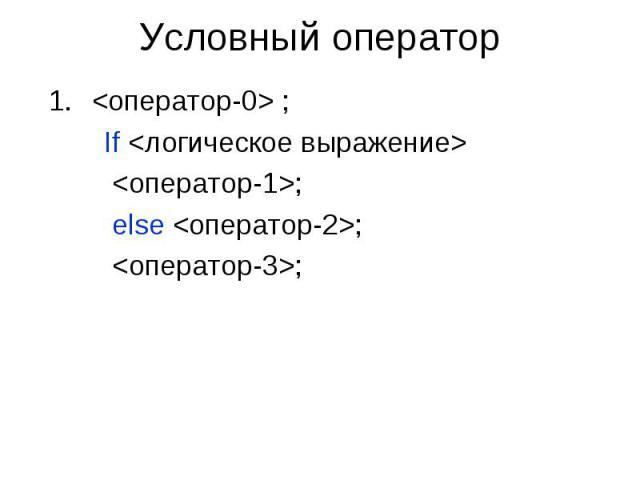 Условный оператор <оператор-0> ; If <логическое выражение> <оператор-1>; else <оператор-2>; <оператор-3>;