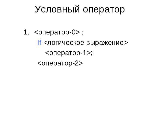 Условный оператор <оператор-0> ; If <логическое выражение> <оператор-1>; <оператор-2>