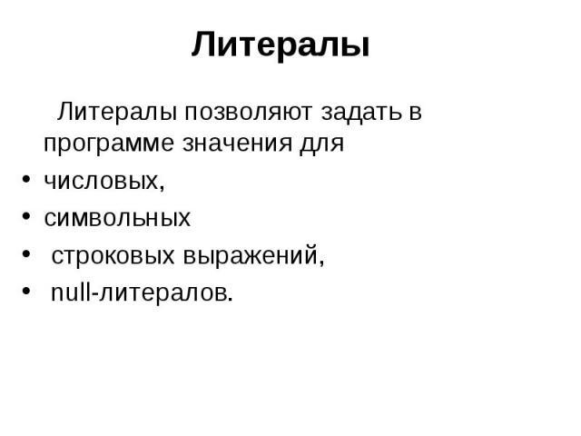 Литералы Литералы позволяют задать в программе значения для числовых, символьных строковых выражений, null-литералов.